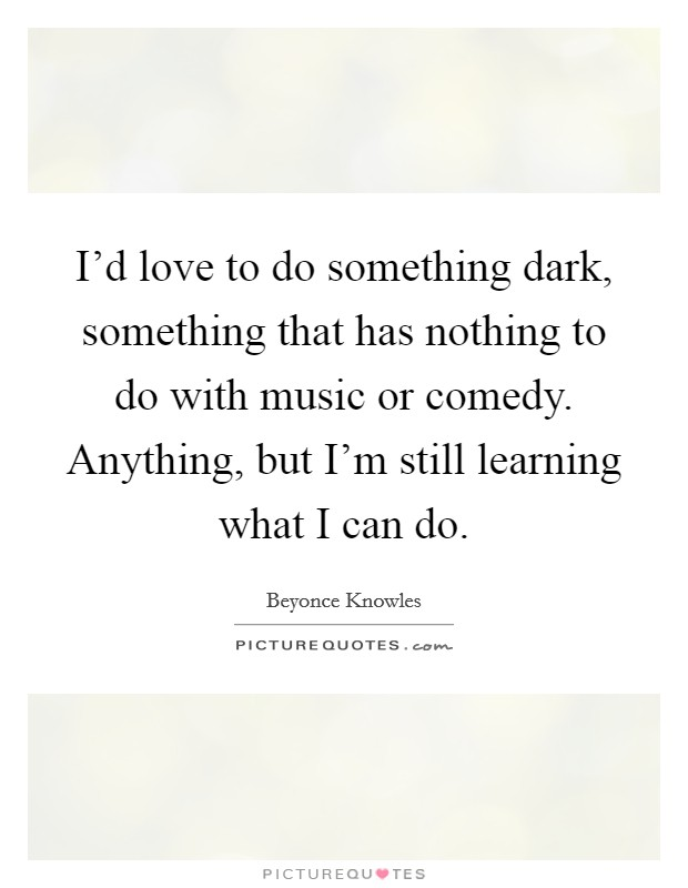 I'd love to do something dark, something that has nothing to do with music or comedy. Anything, but I'm still learning what I can do Picture Quote #1