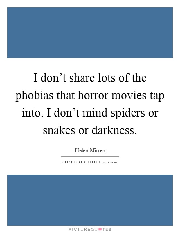 I don't share lots of the phobias that horror movies tap into. I don't mind spiders or snakes or darkness Picture Quote #1
