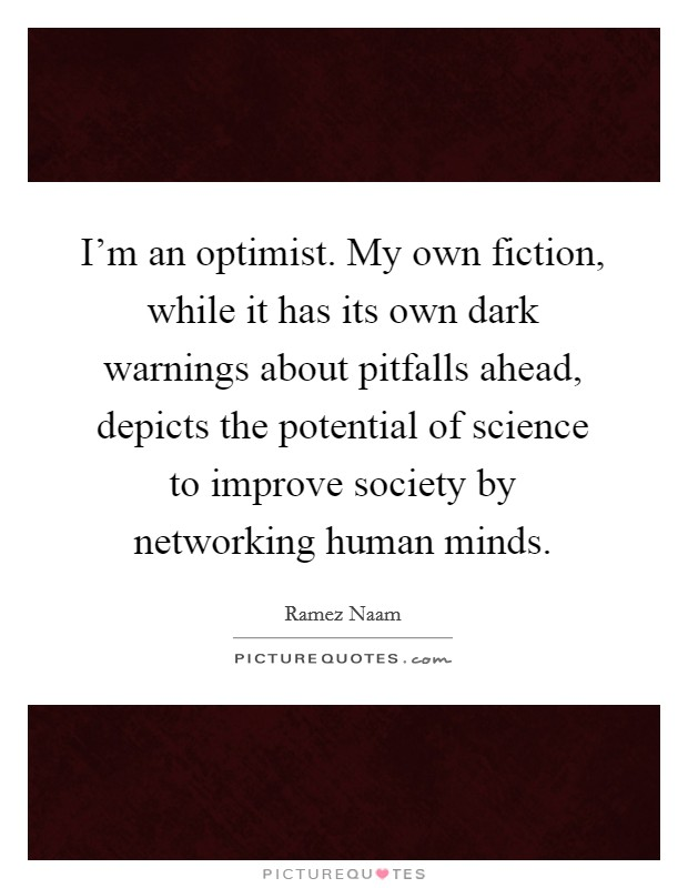 I'm an optimist. My own fiction, while it has its own dark warnings about pitfalls ahead, depicts the potential of science to improve society by networking human minds Picture Quote #1