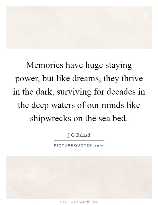 Memories have huge staying power, but like dreams, they thrive in the dark, surviving for decades in the deep waters of our minds like shipwrecks on the sea bed Picture Quote #1