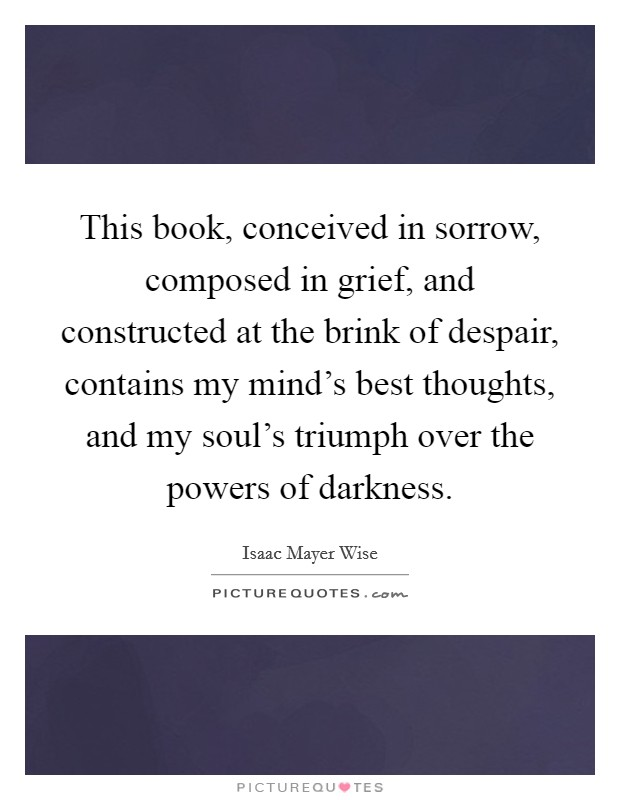 This book, conceived in sorrow, composed in grief, and constructed at the brink of despair, contains my mind's best thoughts, and my soul's triumph over the powers of darkness Picture Quote #1