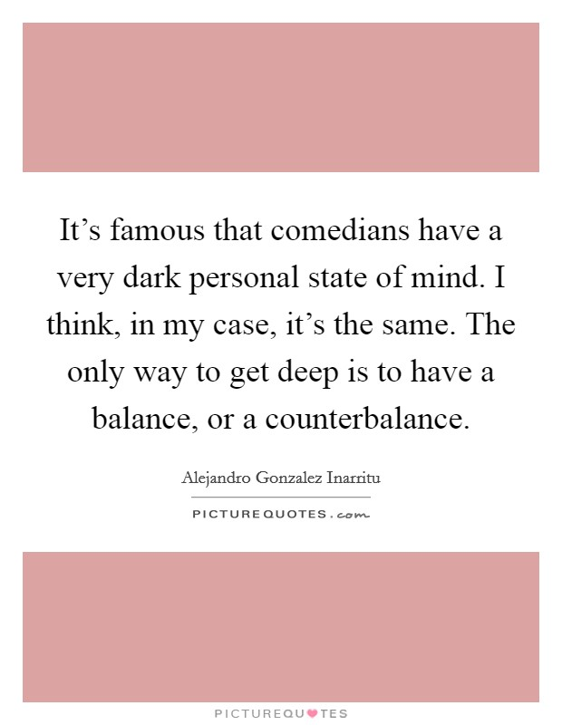 It's famous that comedians have a very dark personal state of mind. I think, in my case, it's the same. The only way to get deep is to have a balance, or a counterbalance Picture Quote #1