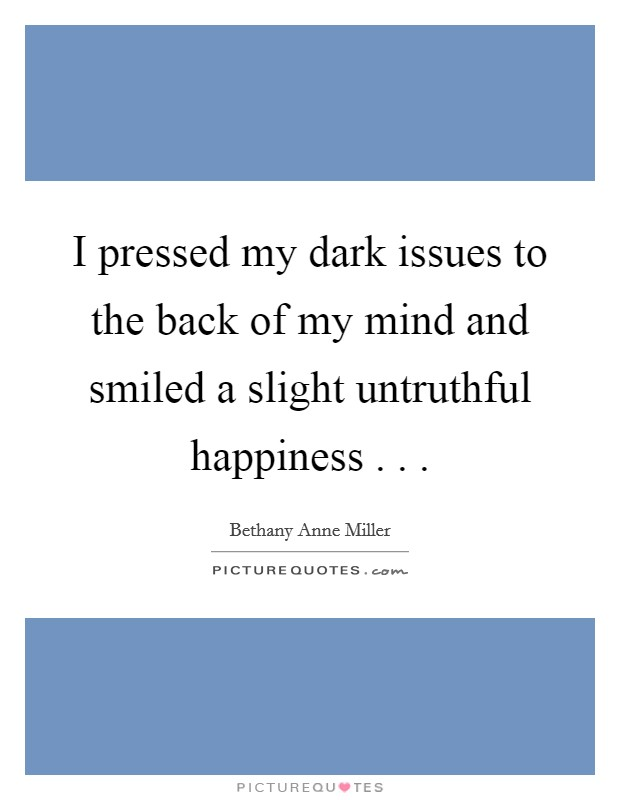 I pressed my dark issues to the back of my mind and smiled a slight untruthful happiness . .  Picture Quote #1