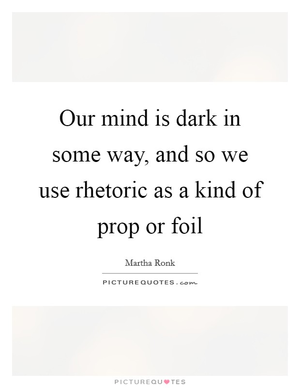 Our mind is dark in some way, and so we use rhetoric as a kind of prop or foil Picture Quote #1