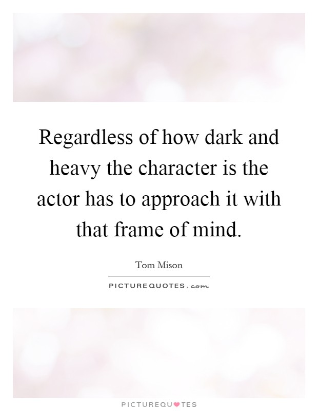 Regardless of how dark and heavy the character is the actor has to approach it with that frame of mind Picture Quote #1