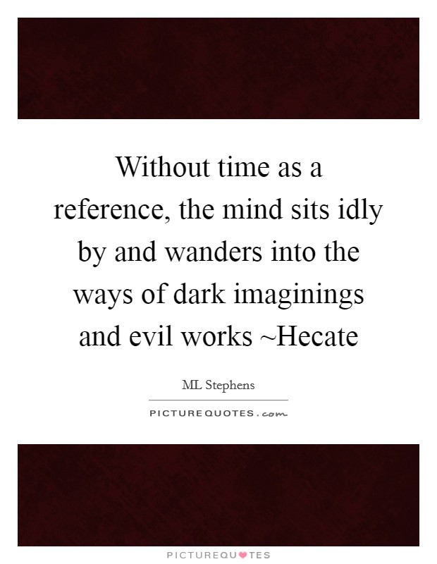 Without time as a reference, the mind sits idly by and wanders into the ways of dark imaginings and evil works ~Hecate Picture Quote #1