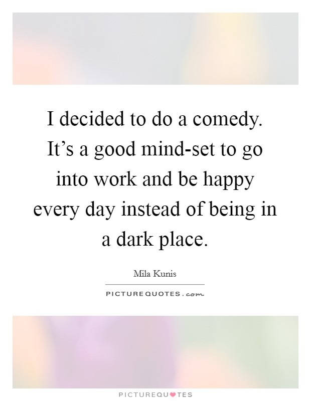 I decided to do a comedy. It's a good mind-set to go into work and be happy every day instead of being in a dark place Picture Quote #1