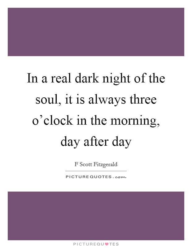 In a real dark night of the soul, it is always three o'clock in the morning, day after day Picture Quote #1
