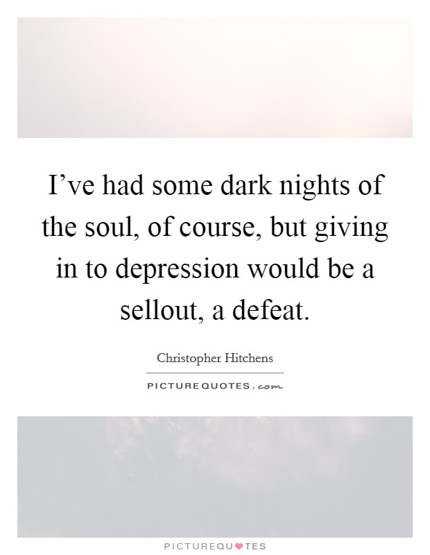 I've had some dark nights of the soul, of course, but giving in to depression would be a sellout, a defeat Picture Quote #1