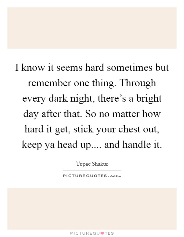 I know it seems hard sometimes but remember one thing. Through every dark night, there's a bright day after that. So no matter how hard it get, stick your chest out, keep ya head up.... and handle it. Picture Quote #1