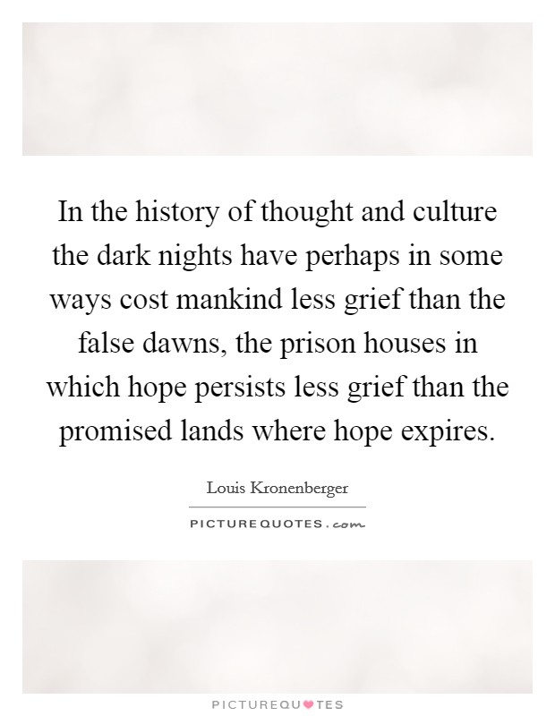 In the history of thought and culture the dark nights have perhaps in some ways cost mankind less grief than the false dawns, the prison houses in which hope persists less grief than the promised lands where hope expires Picture Quote #1