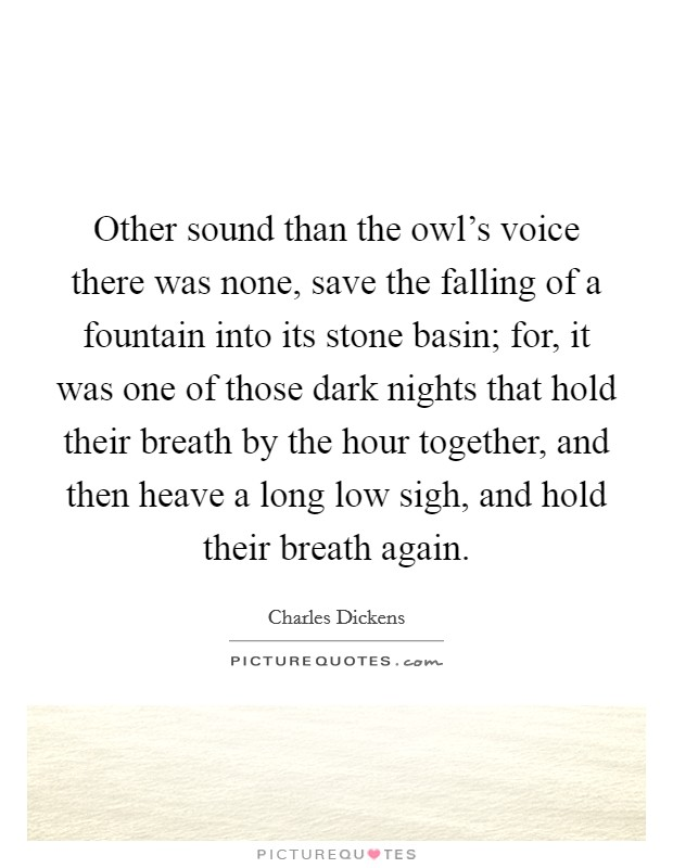 Other sound than the owl's voice there was none, save the falling of a fountain into its stone basin; for, it was one of those dark nights that hold their breath by the hour together, and then heave a long low sigh, and hold their breath again Picture Quote #1