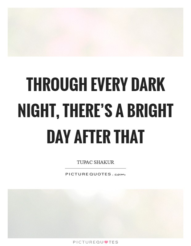 Through every dark night, there's a bright day after that Picture Quote #1