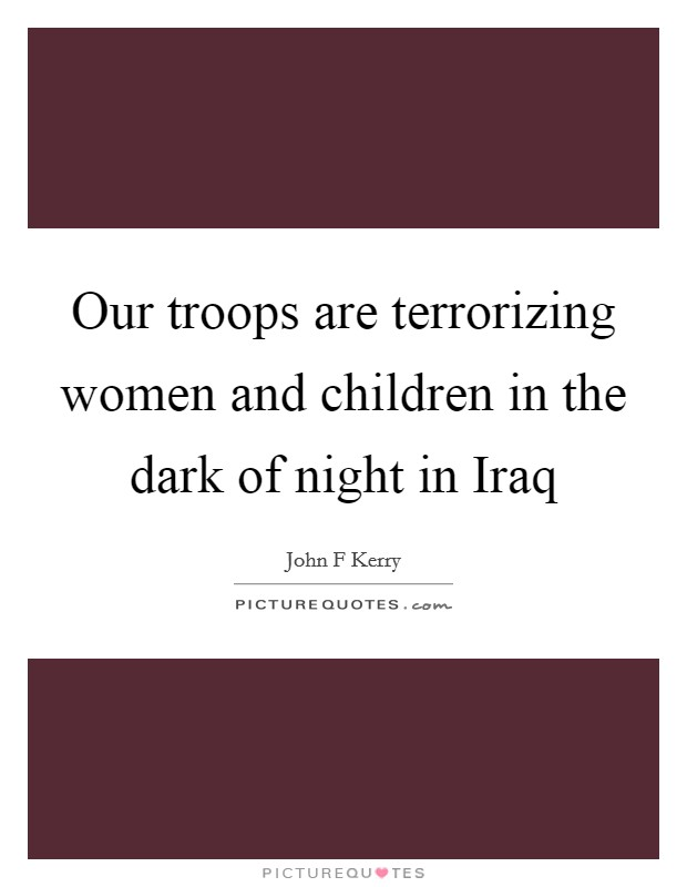 Our troops are terrorizing women and children in the dark of night in Iraq Picture Quote #1