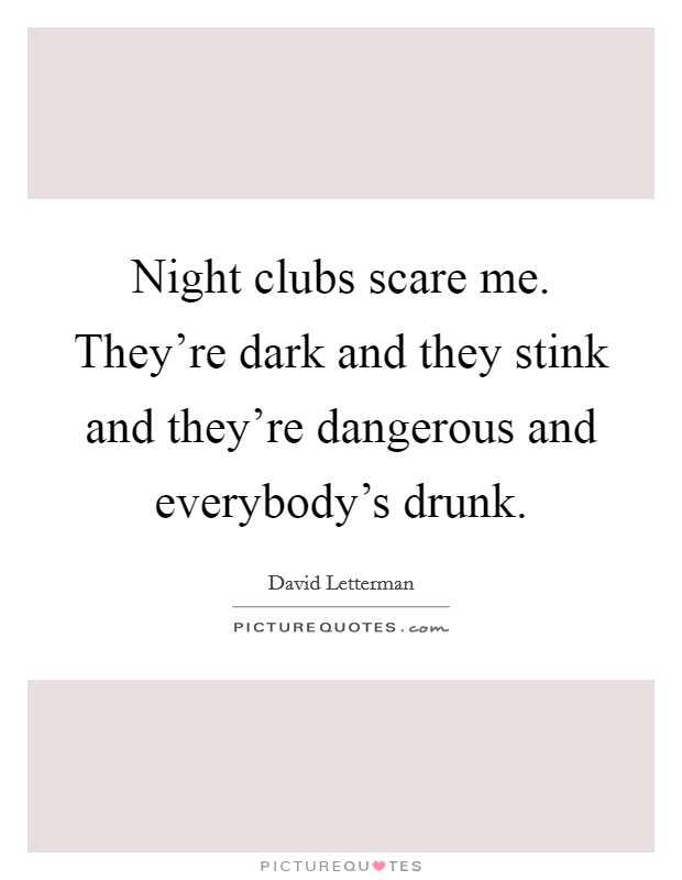 Night clubs scare me. They're dark and they stink and they're dangerous and everybody's drunk Picture Quote #1