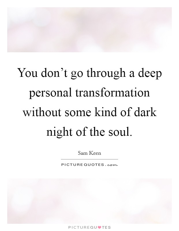 You don't go through a deep personal transformation without some kind of dark night of the soul. Picture Quote #1