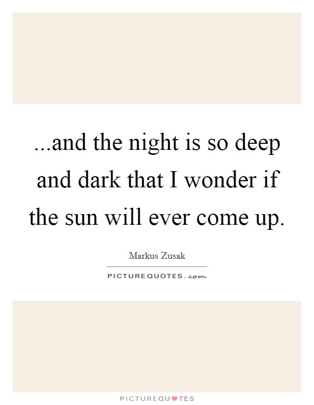 ...and the night is so deep and dark that I wonder if the sun will ever come up Picture Quote #1