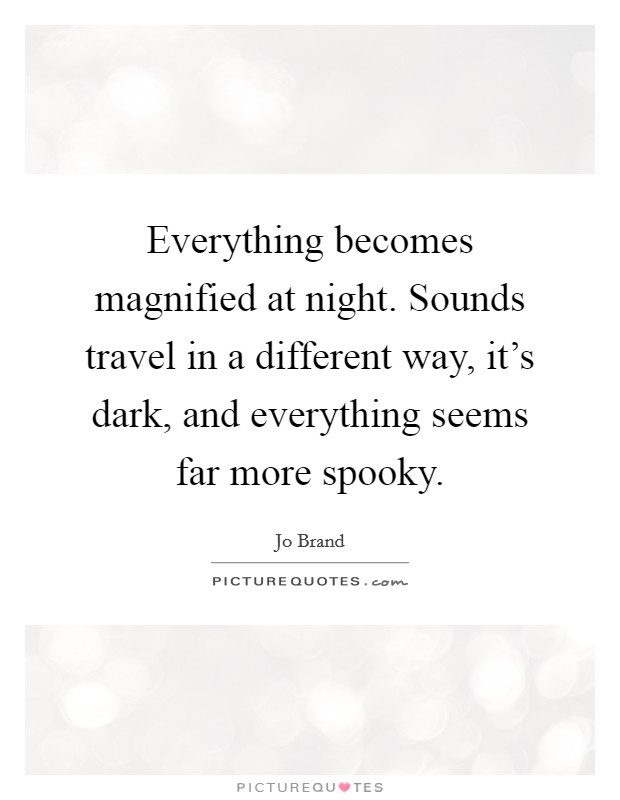 Everything becomes magnified at night. Sounds travel in a different way, it's dark, and everything seems far more spooky Picture Quote #1