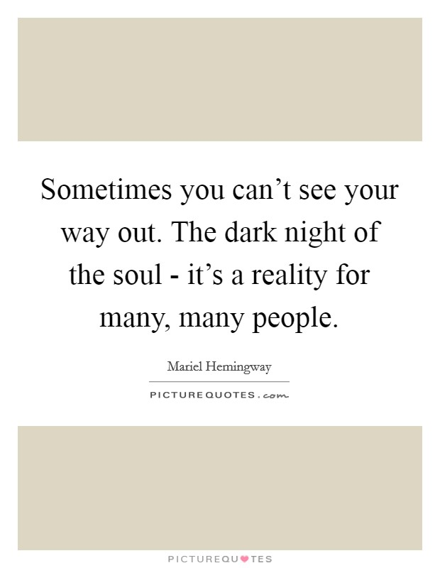 Sometimes you can't see your way out. The dark night of the soul - it's a reality for many, many people Picture Quote #1