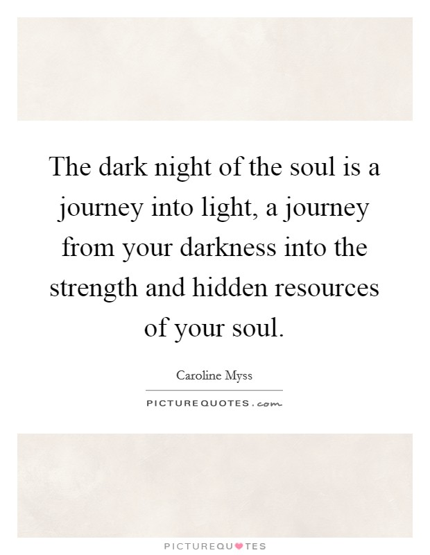 The dark night of the soul is a journey into light, a journey from your darkness into the strength and hidden resources of your soul Picture Quote #1