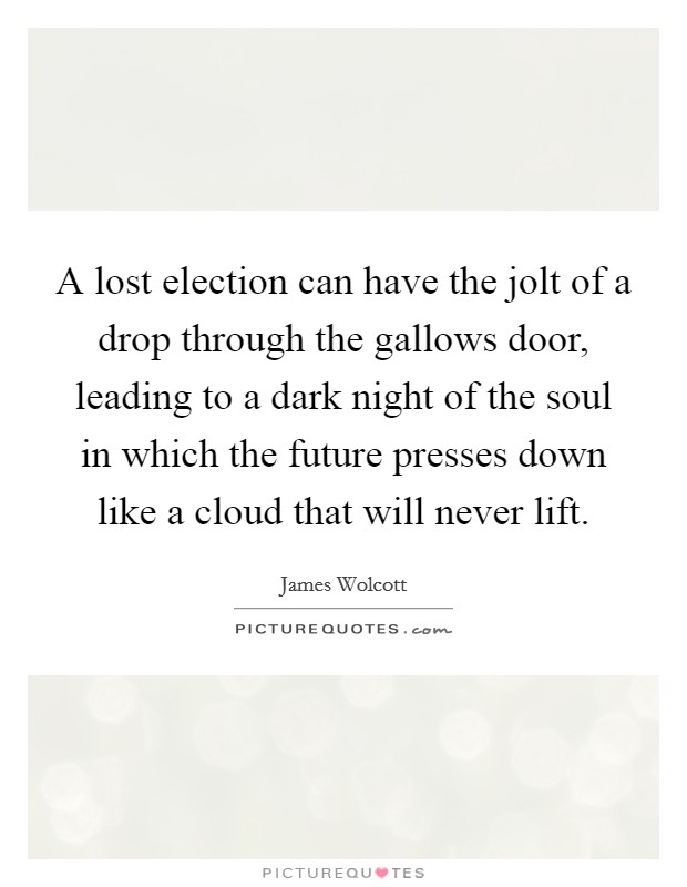 A lost election can have the jolt of a drop through the gallows door, leading to a dark night of the soul in which the future presses down like a cloud that will never lift. Picture Quote #1