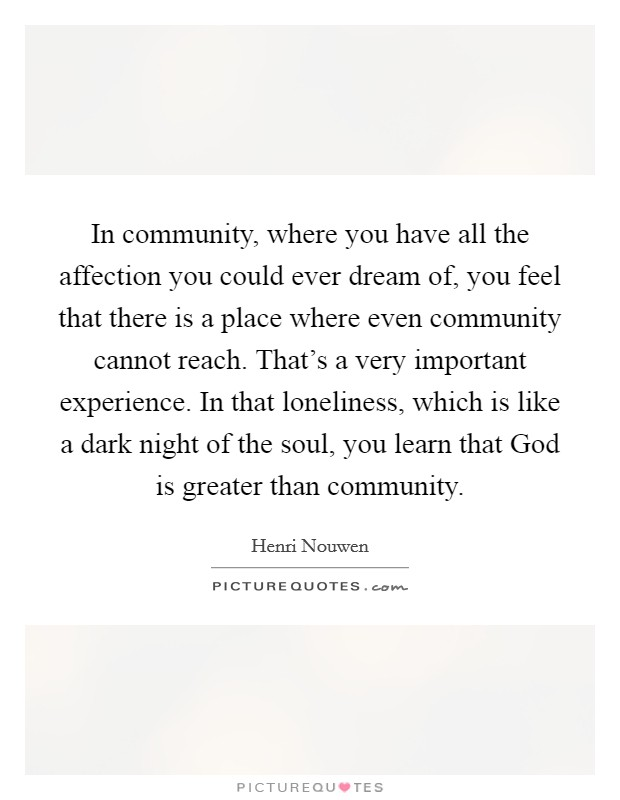 In community, where you have all the affection you could ever dream of, you feel that there is a place where even community cannot reach. That's a very important experience. In that loneliness, which is like a dark night of the soul, you learn that God is greater than community Picture Quote #1