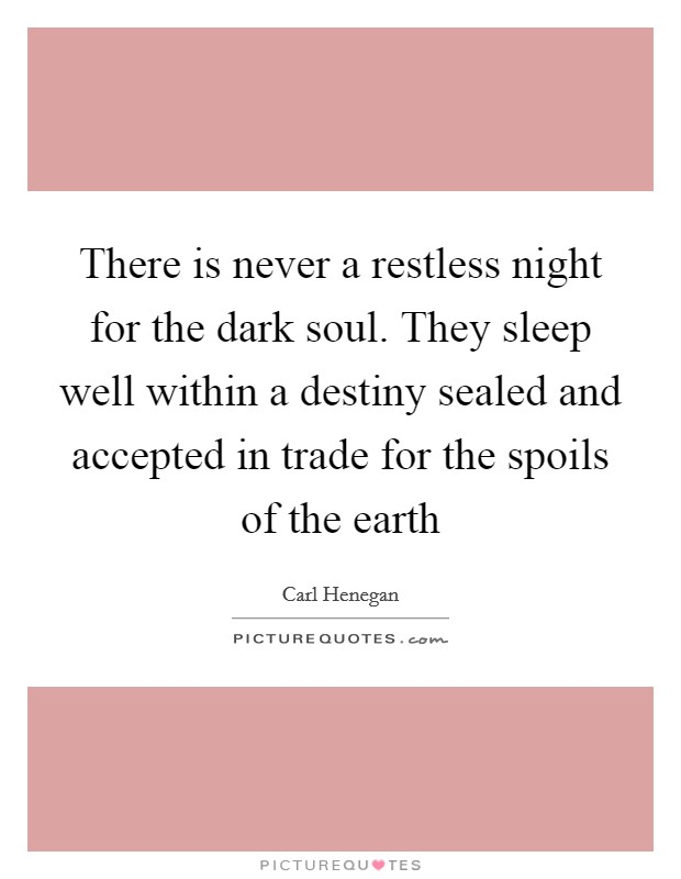 There is never a restless night for the dark soul. They sleep well within a destiny sealed and accepted in trade for the spoils of the earth Picture Quote #1