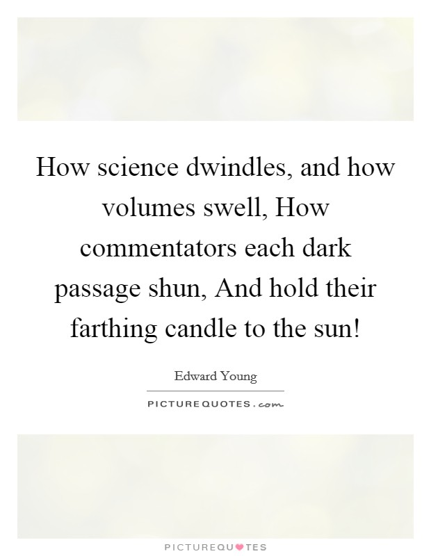 How science dwindles, and how volumes swell, How commentators each dark passage shun, And hold their farthing candle to the sun! Picture Quote #1