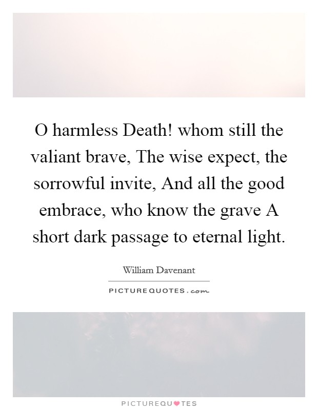 O harmless Death! whom still the valiant brave, The wise expect, the sorrowful invite, And all the good embrace, who know the grave A short dark passage to eternal light Picture Quote #1