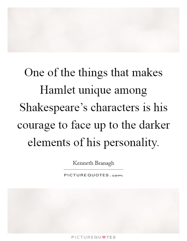 One of the things that makes Hamlet unique among Shakespeare's characters is his courage to face up to the darker elements of his personality Picture Quote #1