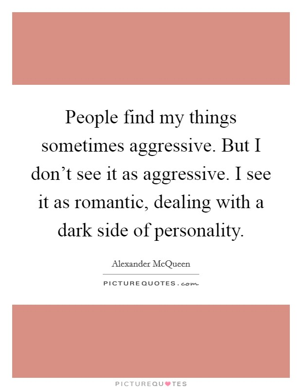 People find my things sometimes aggressive. But I don't see it as aggressive. I see it as romantic, dealing with a dark side of personality Picture Quote #1