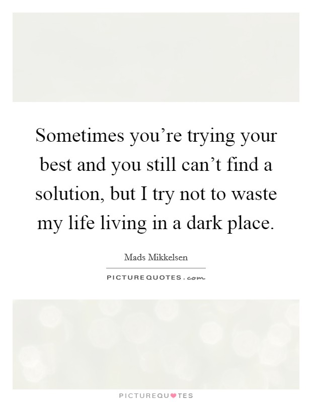 Sometimes you're trying your best and you still can't find a solution, but I try not to waste my life living in a dark place Picture Quote #1