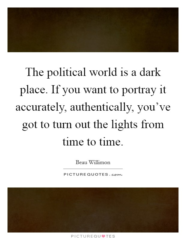The political world is a dark place. If you want to portray it accurately, authentically, you've got to turn out the lights from time to time Picture Quote #1