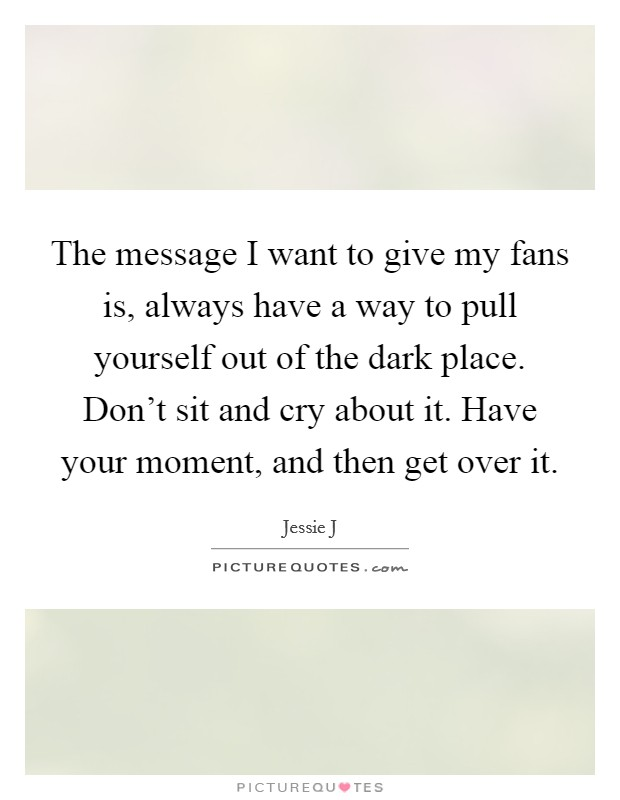 The message I want to give my fans is, always have a way to pull yourself out of the dark place. Don't sit and cry about it. Have your moment, and then get over it Picture Quote #1