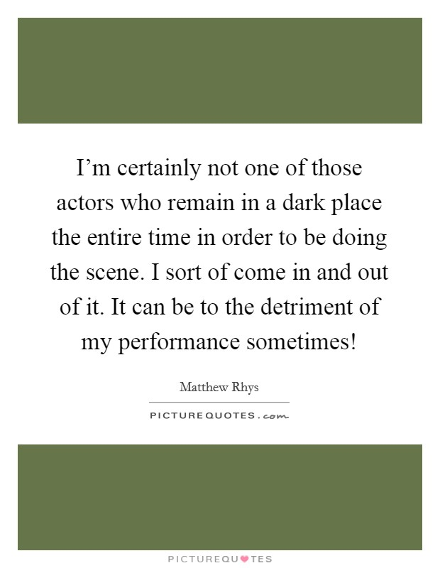 I'm certainly not one of those actors who remain in a dark place the entire time in order to be doing the scene. I sort of come in and out of it. It can be to the detriment of my performance sometimes! Picture Quote #1