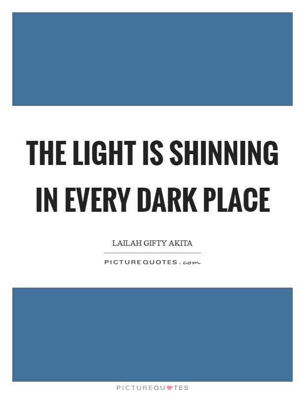 The light is shinning in every dark place Picture Quote #1