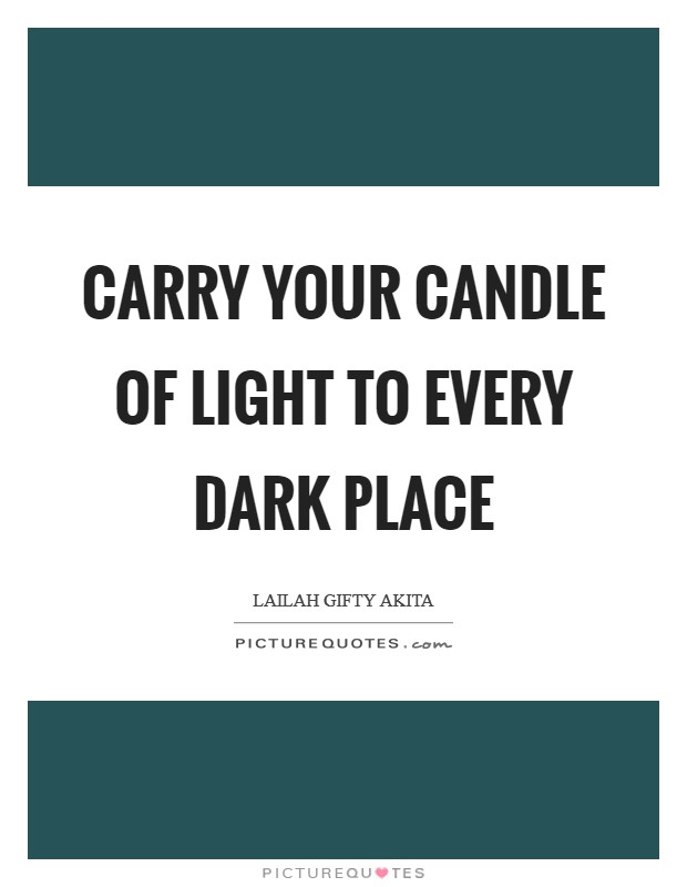 Carry your candle of light to every dark place Picture Quote #1