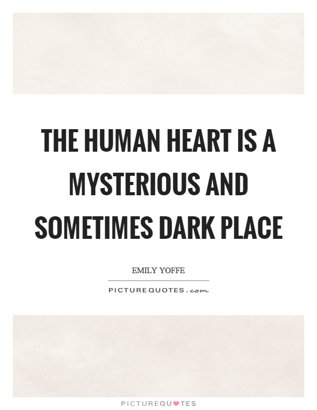 The human heart is a mysterious and sometimes dark place Picture Quote #1