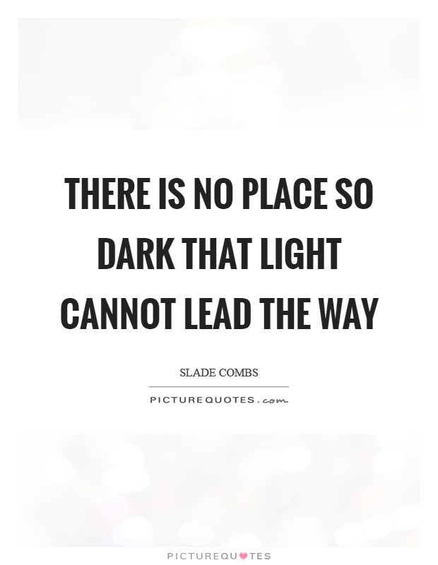 There is no place so dark that light cannot lead the way Picture Quote #1