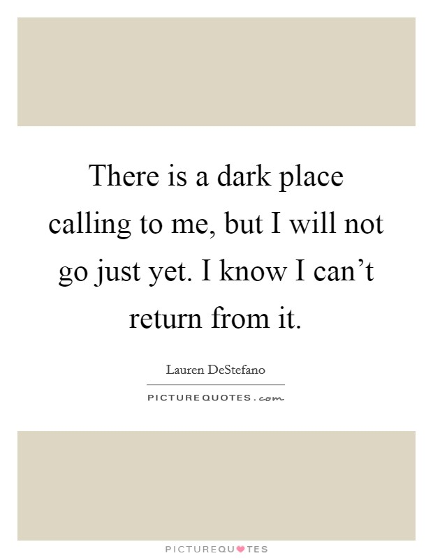 There is a dark place calling to me, but I will not go just yet. I know I can't return from it Picture Quote #1
