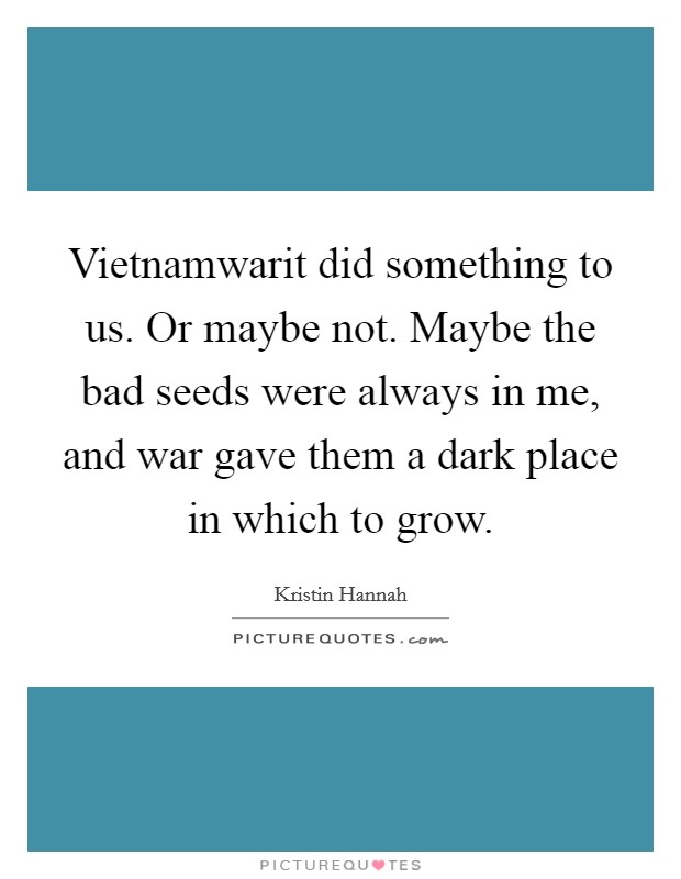 Vietnamwarit did something to us. Or maybe not. Maybe the bad seeds were always in me, and war gave them a dark place in which to grow Picture Quote #1