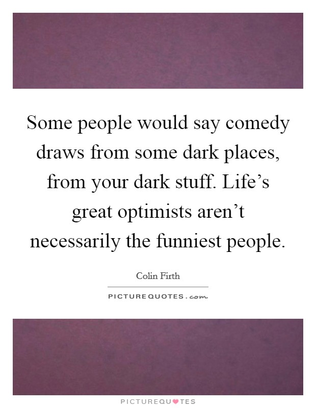 Some people would say comedy draws from some dark places, from your dark stuff. Life's great optimists aren't necessarily the funniest people Picture Quote #1