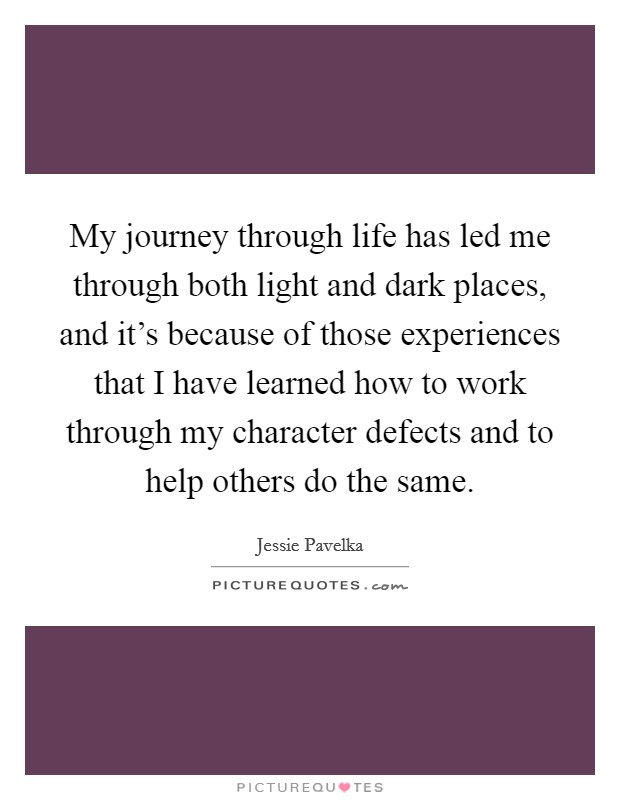 My journey through life has led me through both light and dark places, and it's because of those experiences that I have learned how to work through my character defects and to help others do the same Picture Quote #1