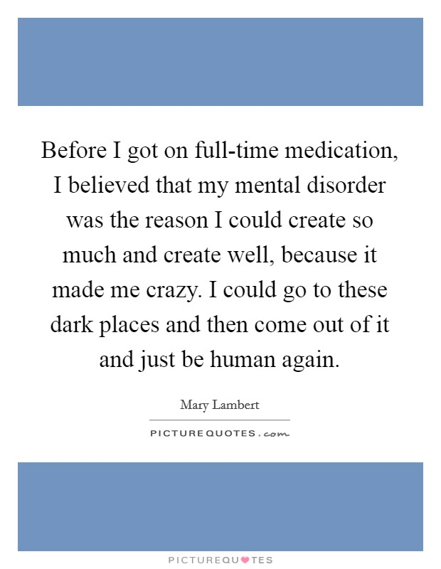 Before I got on full-time medication, I believed that my mental disorder was the reason I could create so much and create well, because it made me crazy. I could go to these dark places and then come out of it and just be human again Picture Quote #1