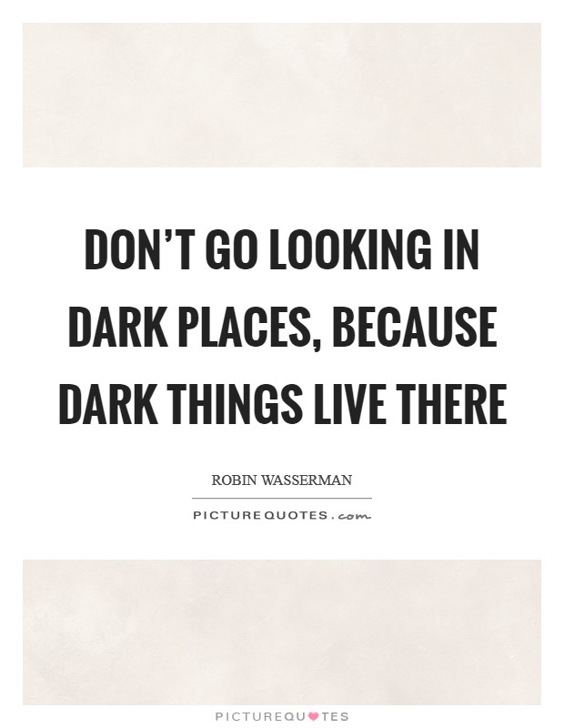 Don't go looking in dark places, because dark things live there Picture Quote #1