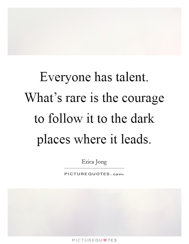 Everyone has talent. What's rare is the courage to follow it to the dark places where it leads Picture Quote #1