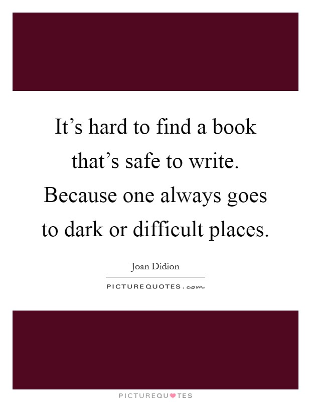It's hard to find a book that's safe to write. Because one always goes to dark or difficult places Picture Quote #1
