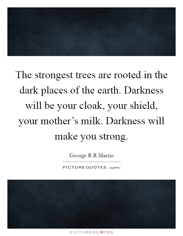 The strongest trees are rooted in the dark places of the earth. Darkness will be your cloak, your shield, your mother's milk. Darkness will make you strong Picture Quote #1