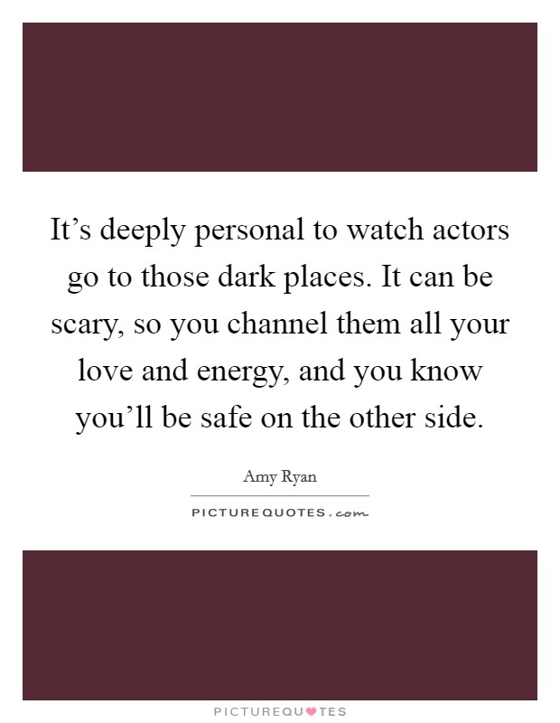 It's deeply personal to watch actors go to those dark places. It can be scary, so you channel them all your love and energy, and you know you'll be safe on the other side Picture Quote #1