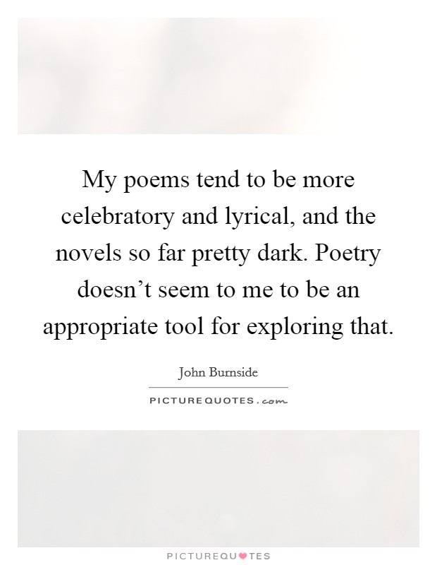 My poems tend to be more celebratory and lyrical, and the novels so far pretty dark. Poetry doesn't seem to me to be an appropriate tool for exploring that Picture Quote #1